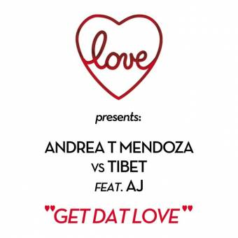 Title: Get Dat Love (Love Club Mix)  Artist: Andrea T Mendoza vs Tibet feat. A.J