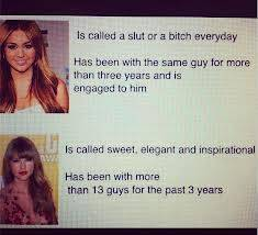 un ejemplo llaman p**a Miley cuando ella esta comprometida, pero llaman angel a taylor estando con mas de 10 tios en un mismo año...